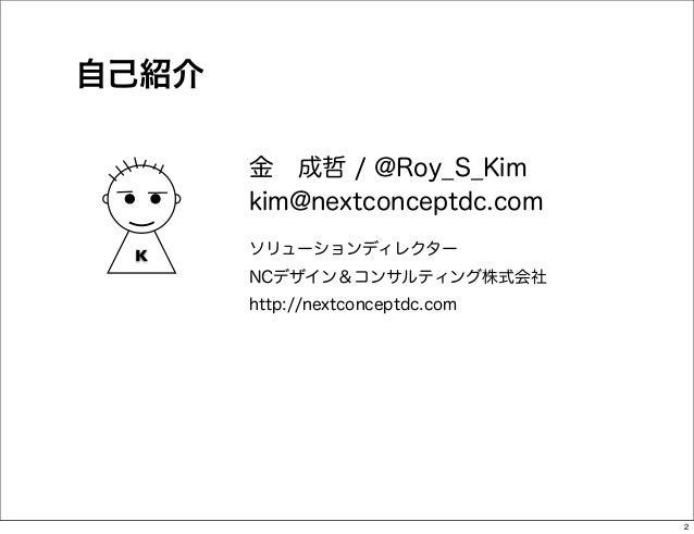 自己紹介       金成哲 / @Roy_S_Kim       kim@nextconceptdc.com K     ソリューションディレクター       NCデザイン&コンサルティング株式会社       http://nextco...
