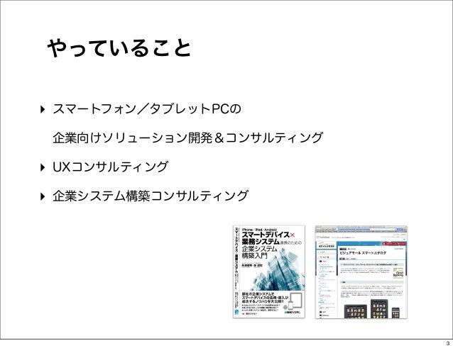 やっていること‣ スマートフォン/タブレットPCの 企業向けソリューション開発&コンサルティング‣ UXコンサルティング‣ 企業システム構築コンサルティング                          3