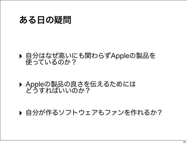 ある日の疑問‣ 自分はなぜ高いにも関わらずAppleの製品を 使っているのか?‣ Appleの製品の良さを伝えるためには どうすればいいのか?‣ 自分が作るソフトウェアもファンを作れるか?                           33