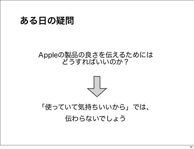 ある日の疑問  Appleの製品の良さを伝えるためには        どうすればいいのか?  「使っていて気持ちいいから」では、      伝わらないでしょう                        35