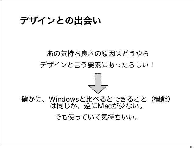 デザインとの出会い    あの気持ち良さの原因はどうやら   デザインと言う要素にあったらしい!確かに、Windowsと比べるとできること(機能)    は同じか、逆にMacが少ない。     でも使っていて気持ちいい。            ...
