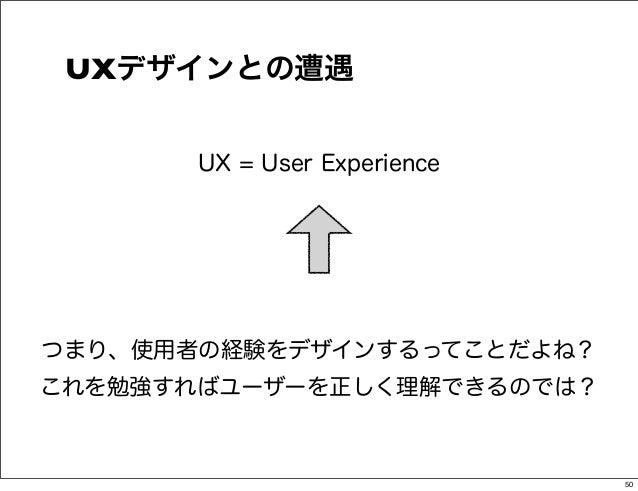 UXデザインとの遭遇       UX = User Experienceつまり、使用者の経験をデザインするってことだよね?これを勉強すればユーザーを正しく理解できるのでは?                              50