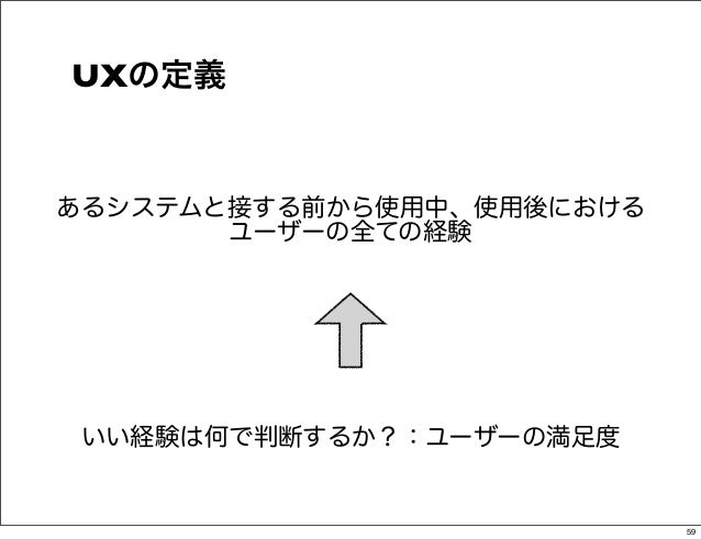 UXの定義あるシステムと接する前から使用中、使用後における       ユーザーの全ての経験いい経験は何で判断するか?:ユーザーの満足度                           59