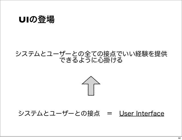 UIの登場システムとユーザーとの全ての接点でいい経験を提供       できるように心掛けるシステムとユーザーとの接点=User Interface                                 62
