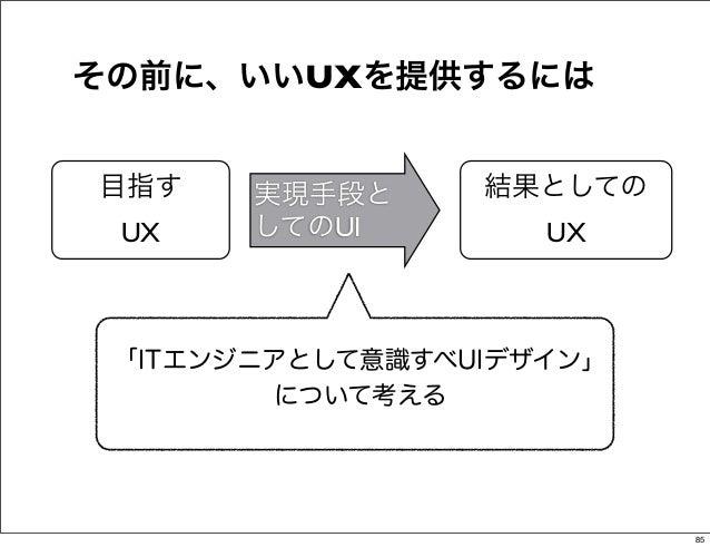 その前に、いいUXを提供するには目指す    実現手段と     結果としての UX    してのUI        UX 「ITエンジニアとして意識すべUIデザイン」        について考える                       ...
