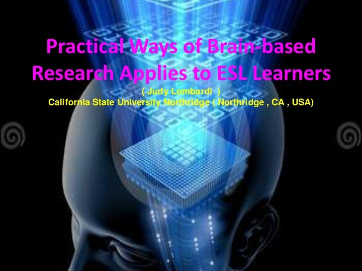 Practical Ways of Brain-basedResearch Applies to ESL Learners                       ( Judy Lombardi ) California State Uni...