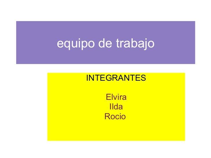 equipo   de trabajo INTEGRANTES Elvira Ilda Rocio