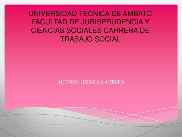 UNIVERSIDAD TECNICA DE AMBATO FACULTAD DE JURISPRUDENCIA YCIENCIAS SOCIALES CARRERA DE        TRABAJO SOCIAL      AUTORA: ...