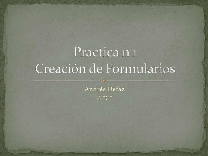 """Andrés Dèfaz<br />6 """"C""""<br />Practica n 1Creación de Formularios<br />"""