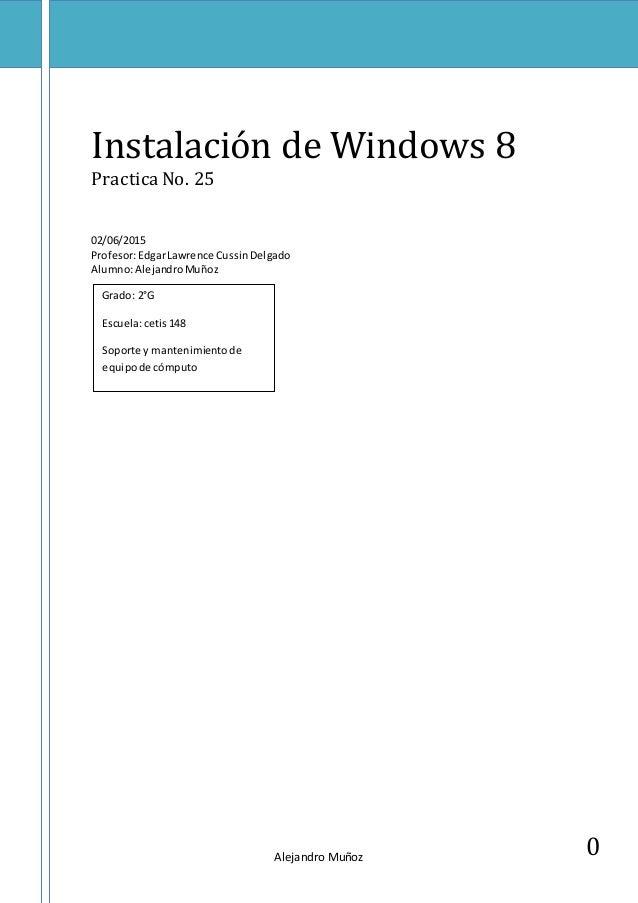 Alejandro Muñoz 0 Instalación de Windows 8 PracticaNo. 25 02/06/2015 Profesor:EdgarLawrence CussinDelgado Alumno:Alejandro...
