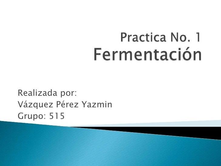 Practica No. 1Fermentación<br />Realizada por:<br />Vázquez Pérez Yazmin<br />Grupo: 515<br />