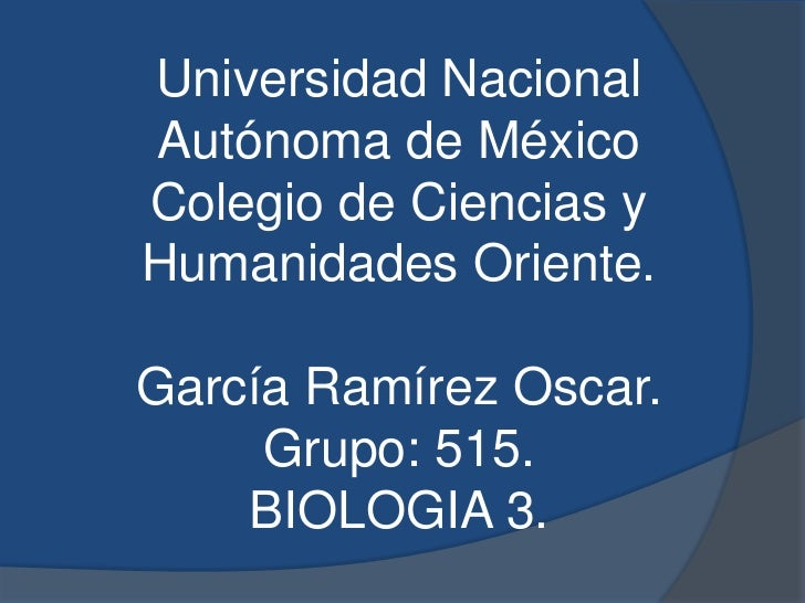 Universidad NacionalAutónoma de MéxicoColegio de Ciencias yHumanidades Oriente.García Ramírez Oscar.     Grupo: 515.    BI...