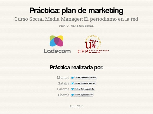 Práctica: plan de marketing Práctica realizada por: Curso Social Media Manager: El periodismo en la red Montse Natalia Pal...