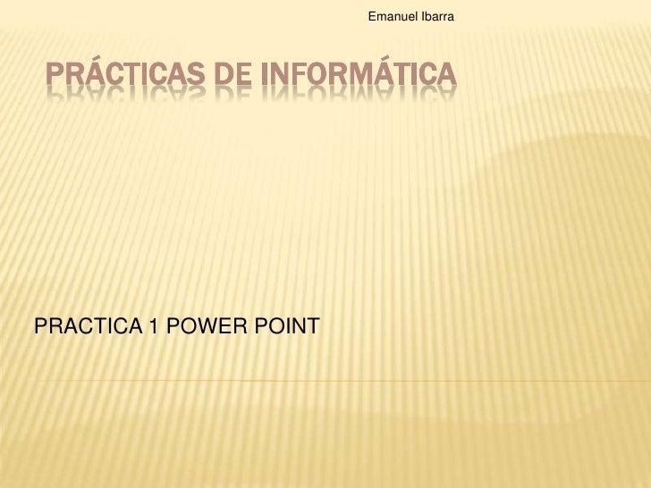 Prácticas de Informática<br />PRACTICA 1 POWER POINT<br />Emanuel Ibarra <br />