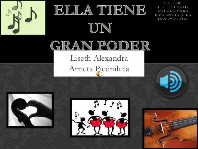 Liseth Alexandra Arrieta Piedrahita 1 1 3 / 0 7 / 2 0 1 3 I . E . C O L E G I O L O Y O L A P A R A L A C I E N C I A Y L ...