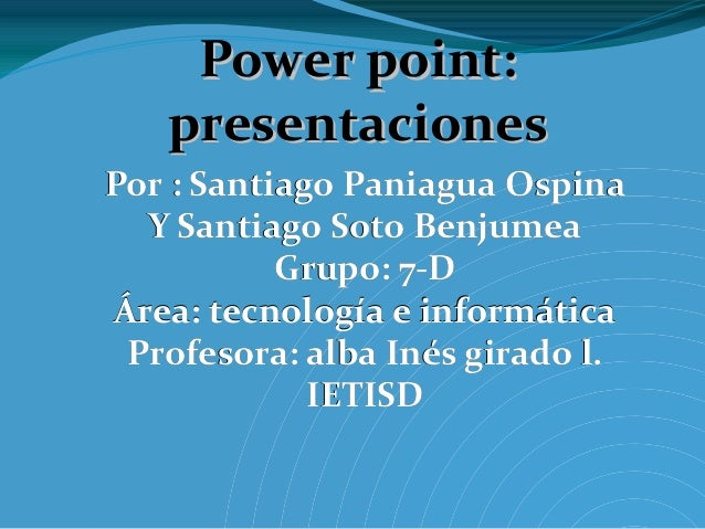 Power point:   presentacionesPor : Santiago Paniagua Ospina  Y Santiago Soto Benjumea           Grupo: 7-DÁrea: tecnología...