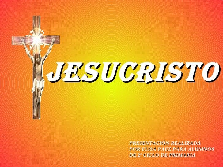 JESUCRISTO PRESENTACIÓN REALIZADA POR ELISA PÁEZ PARA ALUMNOS  DE 2º CICLO DE PRIMARIA