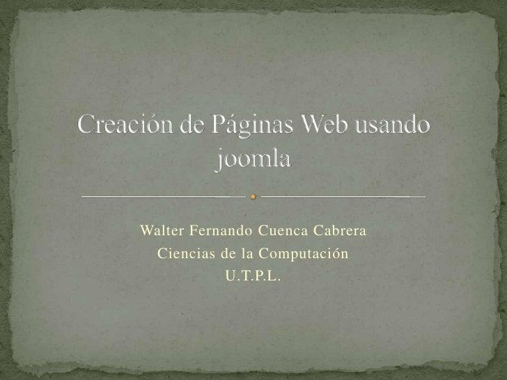 Creación de Páginas Web usando joomla<br />Walter Fernando CuencaCabrera<br />Ciencias de la Computación<br />U.T.P.L.<br />