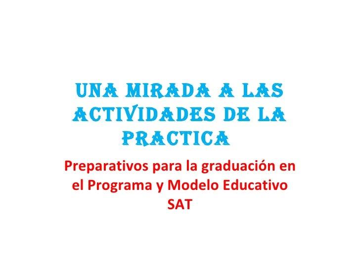UNA MIRADA A LAS ACTIVIDADES DE LA PRACTICA  Preparativos para la graduación en el Programa y Modelo Educativo SAT
