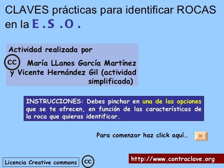 CLAVES prácticas para identificar ROCASen la E . S . O . Actividad realizada por      María LLanos García Martínez y Vicen...