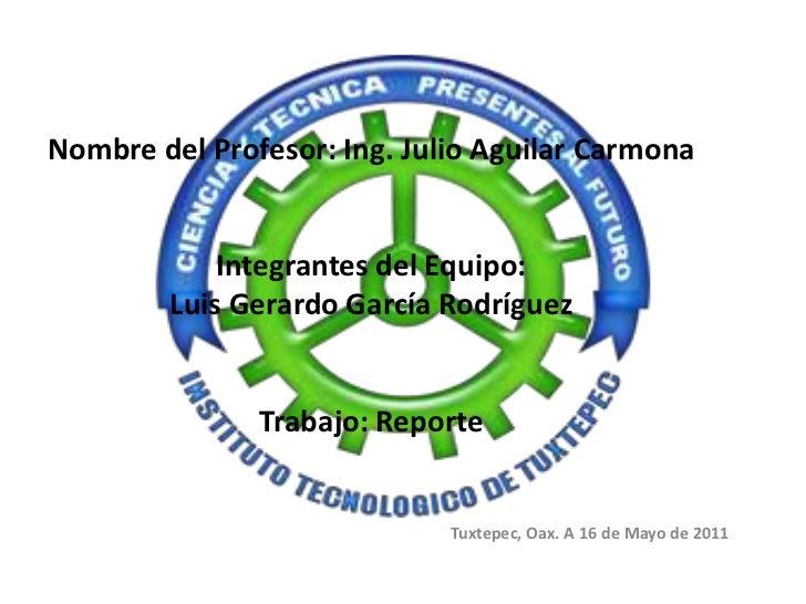 Nombre del Profesor: Ing. Julio Aguilar CarmonaIntegrantes del Equipo: Luis Gerardo García RodríguezTrabajo: Reporte <...
