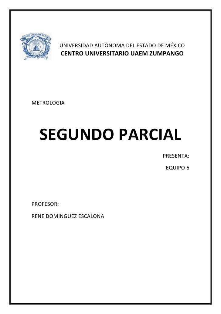 UNIVERSIDAD AUTÓNOMA DEL ESTADO DE MÉXICO            CENTRO UNIVERSITARIO UAEM ZUMPANGOMETROLOGIA  SEGUNDO PARCIAL        ...