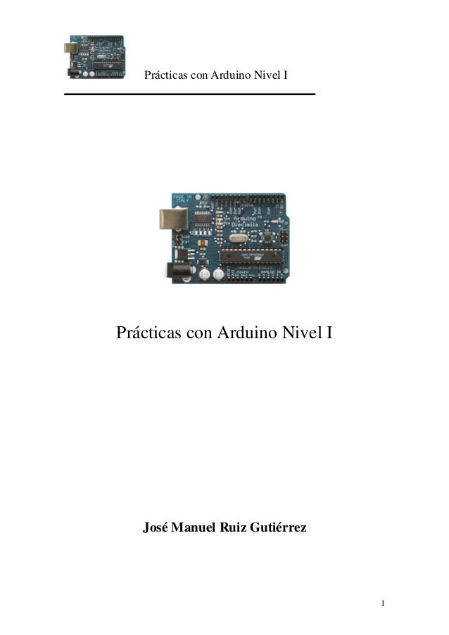 Prácticas con Arduino Nivel I 1 Prácticas con Arduino Nivel I José Manuel Ruiz Gutiérrez