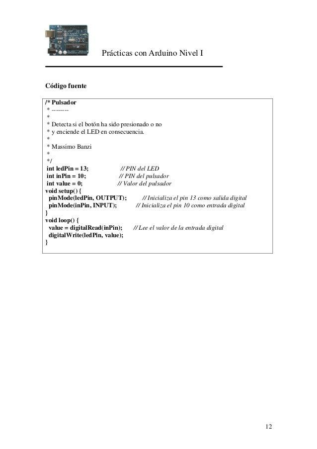 Prácticas con Arduino Nivel I 12 Código fuente /* Pulsador * -------- * * Detecta si el botón ha sido presionado o no * y ...