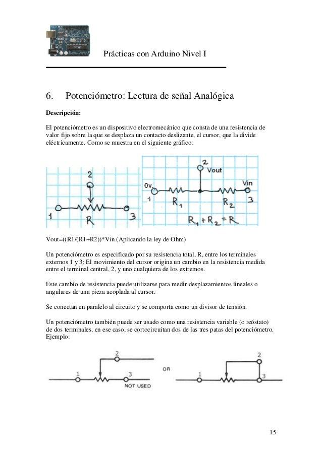 Prácticas con Arduino Nivel I 15 6. Potenciómetro: Lectura de señal Analógica Descripción: El potenciómetro es un disposit...