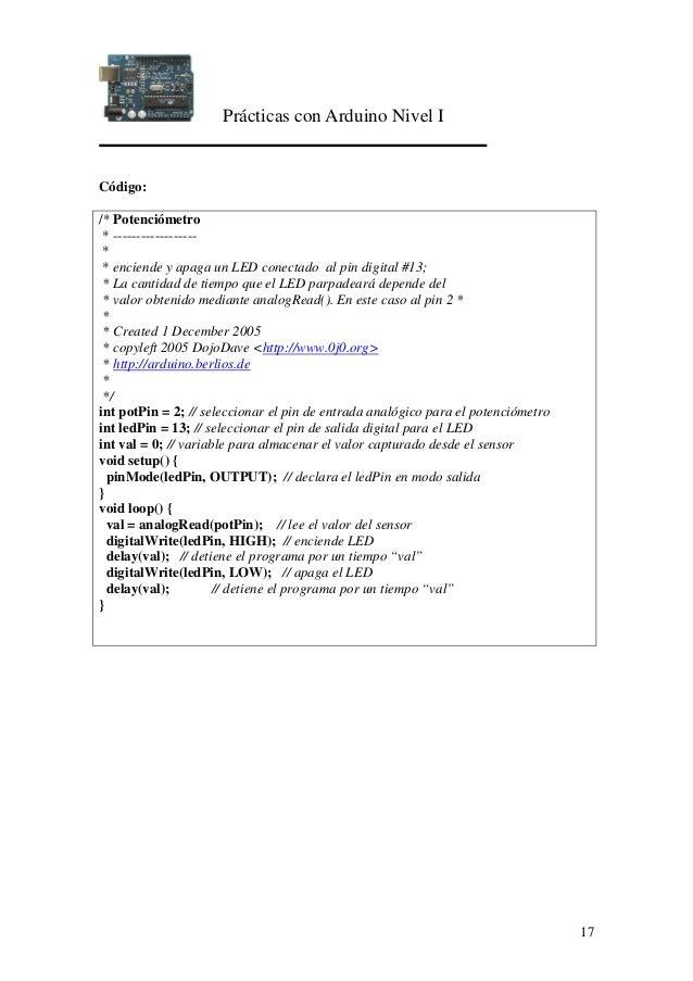 Prácticas con Arduino Nivel I 17 Código: /* Potenciómetro * ------------------ * * enciende y apaga un LED conectado al pi...