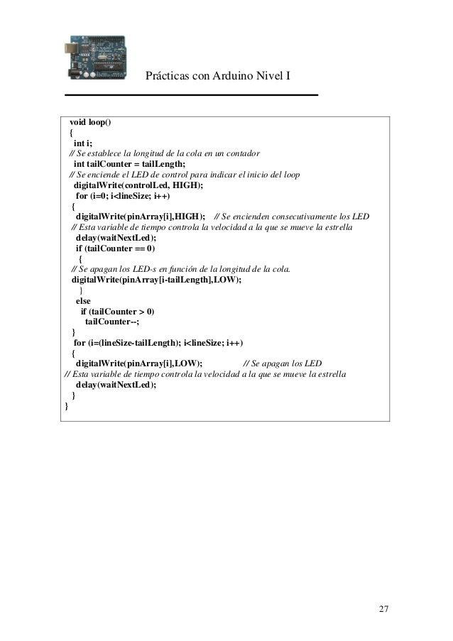 Prácticas con Arduino Nivel I 27 void loop() { int i; // Se establece la longitud de la cola en un contador int tailCounte...