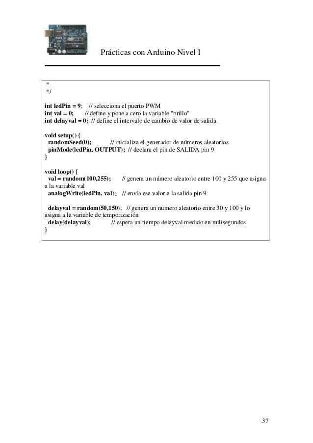 Prácticas con Arduino Nivel I 37 * */ int ledPin = 9; // selecciona el puerto PWM int val = 0; // define y pone a cero la ...