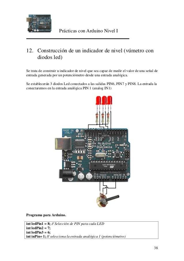 Prácticas con Arduino Nivel I 38 12. Construcción de un indicador de nivel (vúmetro con diodos led) Se trata de construir ...