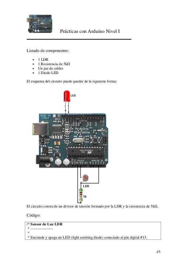 Prácticas con Arduino Nivel I 45 Listado de componentes: • 1 LDR • 1 Resistencia de 5k • Un par de cables • 1 Diodo LED El...