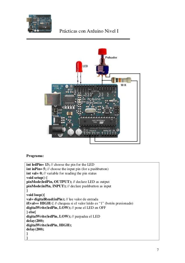 Prácticas con Arduino Nivel I 7 Programa: int ledPin= 13; // choose the pin for the LED int inPin= 5; // choose the input ...