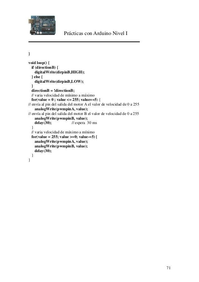 Prácticas con Arduino Nivel I 71 } void loop() { if (directionB) { digitalWrite(dirpinB,HIGH); } else { digitalWrite(dirpi...