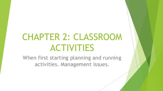 CHAPTER 2: CLASSROOM ACTIVITIES When first starting planning and running activities. Management issues.