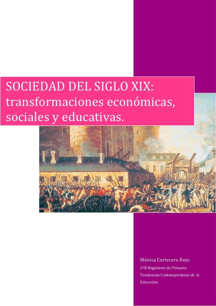 SOCIEDAD DEL SIGLO XIX:transformaciones económicas,sociales y educativas.                      Mónica Cortecero Rojo      ...