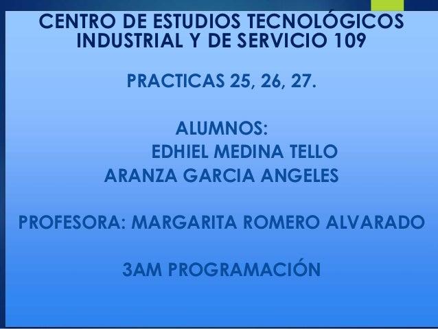 CENTRO DE ESTUDIOS TECNOLÓGICOS INDUSTRIAL Y DE SERVICIO 109 PRACTICAS 25, 26, 27. ALUMNOS: EDHIEL MEDINA TELLO ARANZA GAR...