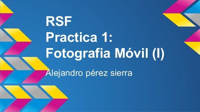 RSF  Practica 1:  Fotografia Móvil (I)  Alejandro pérez sierra