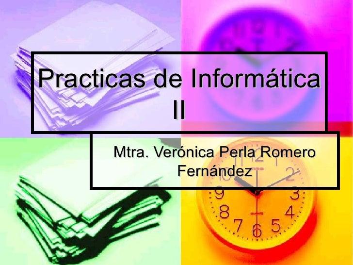 Practicas de Informática II Mtra. Verónica Perla Romero Fernández