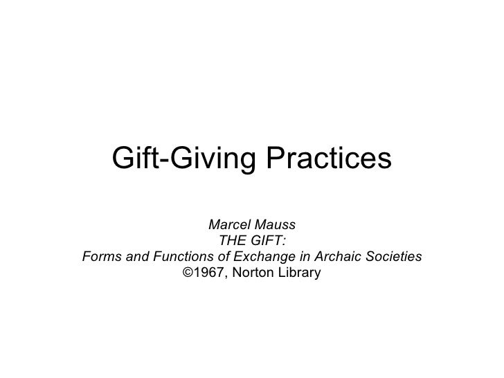 Gift-Giving Practices Marcel Mauss THE GIFT: Forms and Functions of Exchange in Archaic Societies ©1967, Norton Library