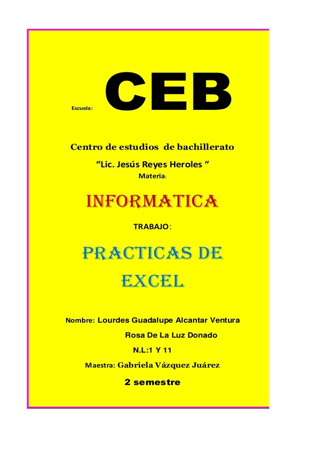 """Escuela: CEBCentro de estudios de bachillerato""""Lic. Jesús Reyes Heroles """"Materia:INFORMATICATRABAJO:Practicas DeExcelNombr..."""