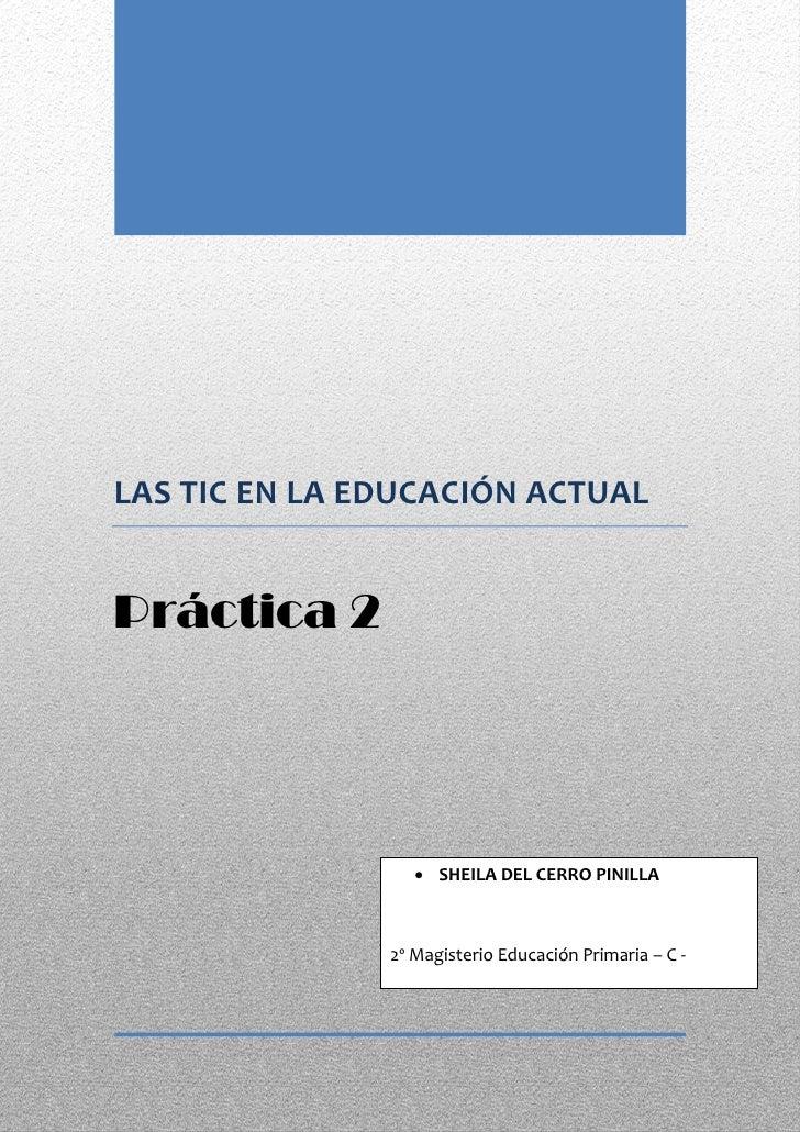 LAS TIC EN LA EDUCACIÓN ACTUALPráctica 2                   SHEILA DEL CERRO PINILLA               2º Magisterio Educación...
