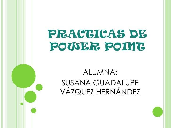 PRACTICAS DE POWER POINT<br />ALUMNA: <br />SUSANA GUADALUPE VÁZQUEZ HERNÁNDEZ<br />