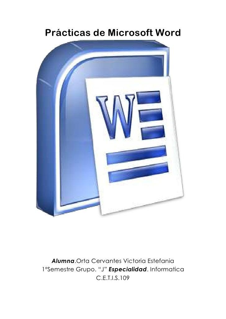 "Prácticas de Microsoft Word<br />Alumna.Orta Cervantes Victoria Estefania1ºSemestre Grupo. ""J"" Especialidad. InformaticaC...."