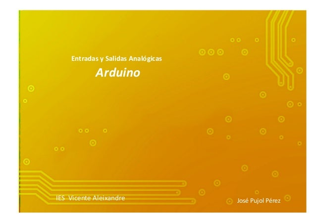 Entradas  y  Salidas  Analógicas     Arduino   IES    Vicente  Aleixandre   José  Pujol  Pérez  ...