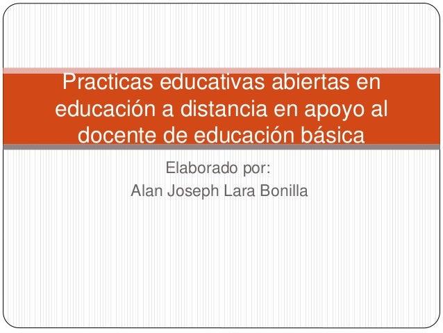 Practicas educativas abiertas en  educación a distancia en apoyo al  docente de educación básica  Elaborado por:  Alan Jos...