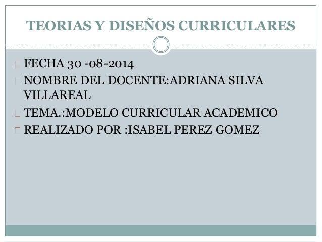 TEORIAS Y DISEÑOS CURRICULARES  FECHA 30 -08-2014  NOMBRE DEL DOCENTE:ADRIANA SILVA  VILLAREAL  TEMA.:MODELO CURRICULAR AC...
