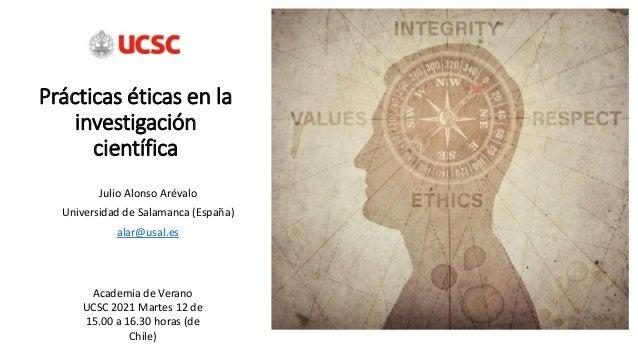 Prácticas éticas en la investigación científica Julio Alonso Arévalo Universidad de Salamanca (España) alar@usal.es Academ...